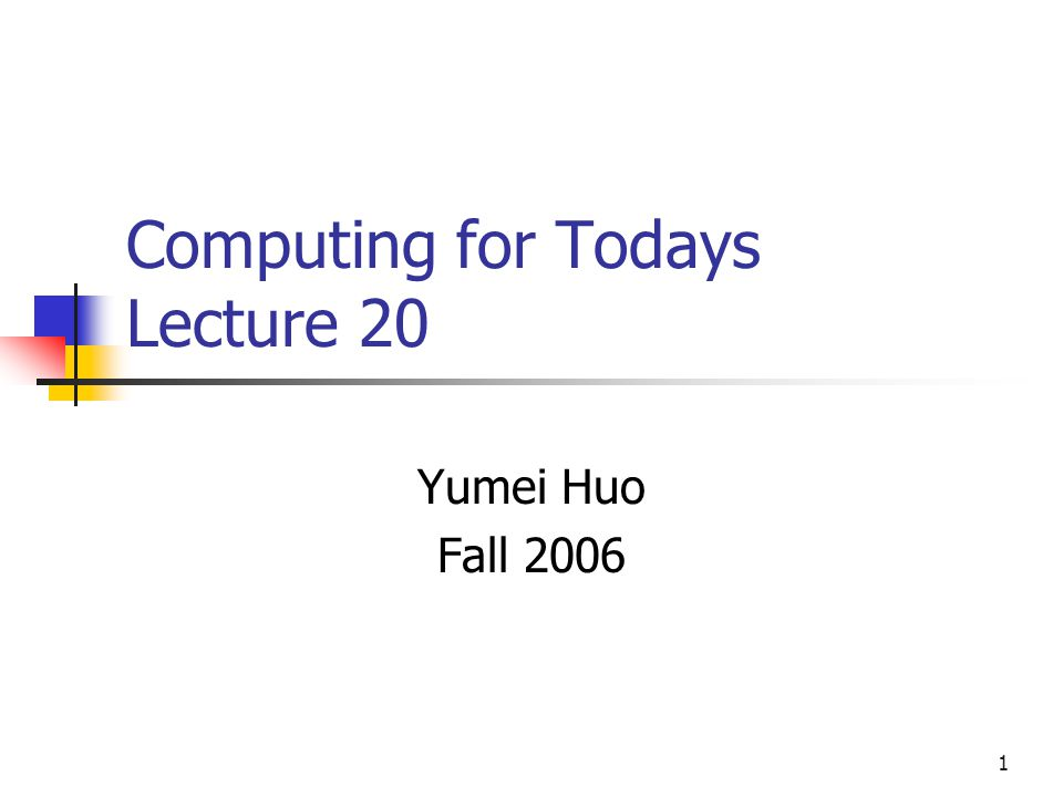 1 Computing for Todays Lecture 20 Yumei Huo Fall 2006