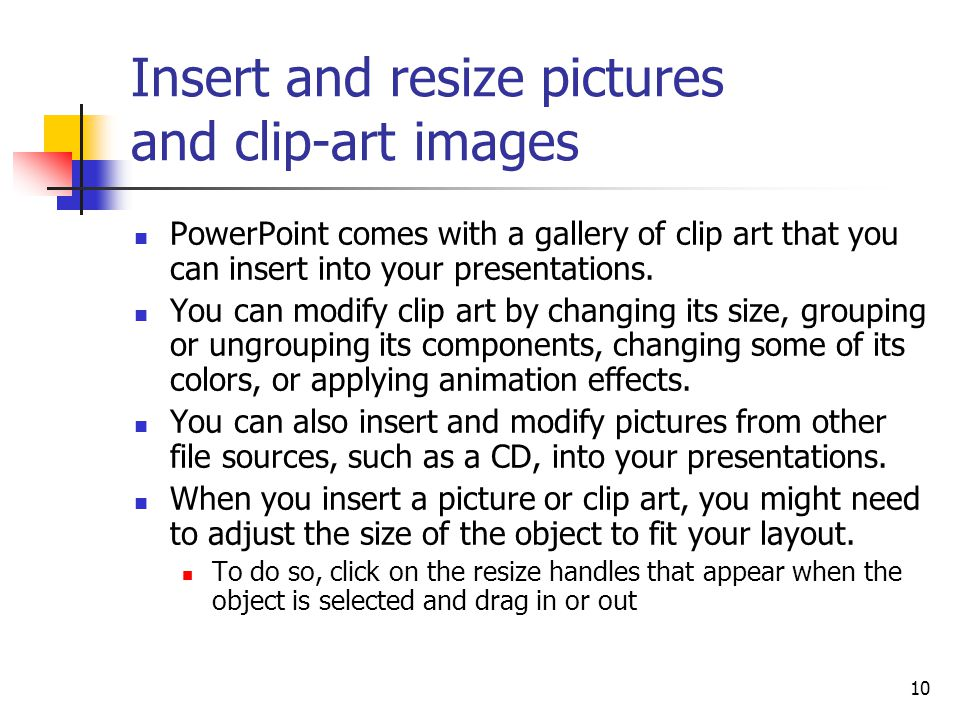 10 Insert and resize pictures and clip-art images PowerPoint comes with a gallery of clip art that you can insert into your presentations.