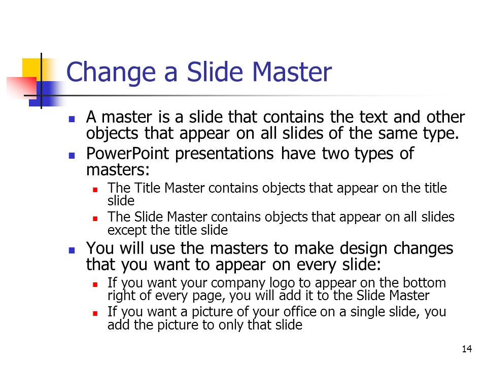 14 Change a Slide Master A master is a slide that contains the text and other objects that appear on all slides of the same type.