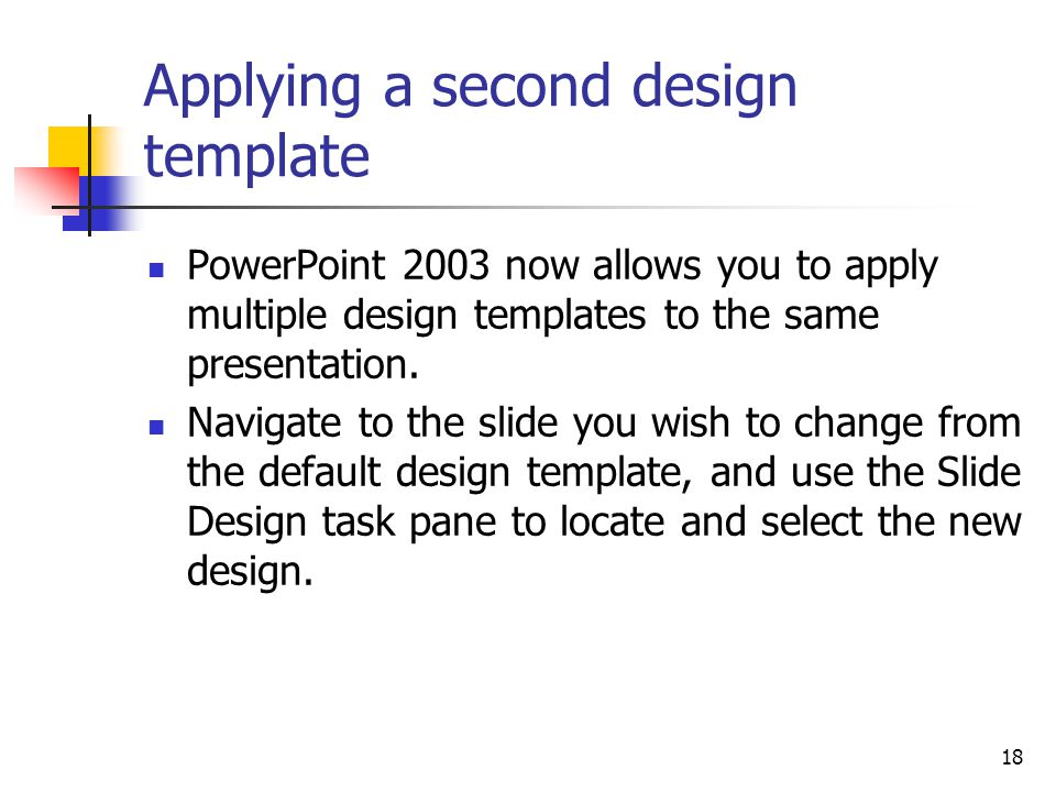 18 Applying a second design template PowerPoint 2003 now allows you to apply multiple design templates to the same presentation.