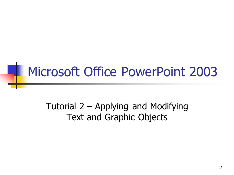 2 Microsoft Office PowerPoint 2003 Tutorial 2 – Applying and Modifying Text and Graphic Objects