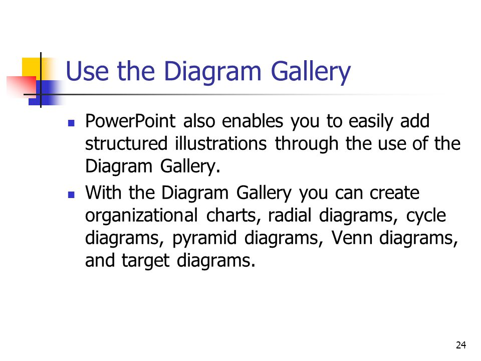 24 Use the Diagram Gallery PowerPoint also enables you to easily add structured illustrations through the use of the Diagram Gallery.