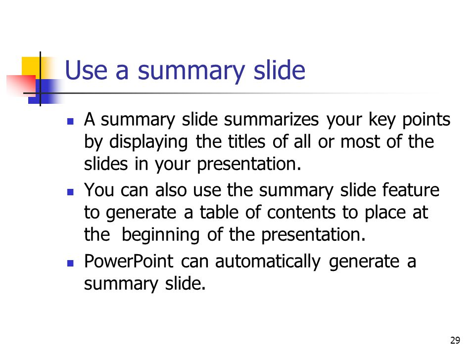 29 Use a summary slide A summary slide summarizes your key points by displaying the titles of all or most of the slides in your presentation.