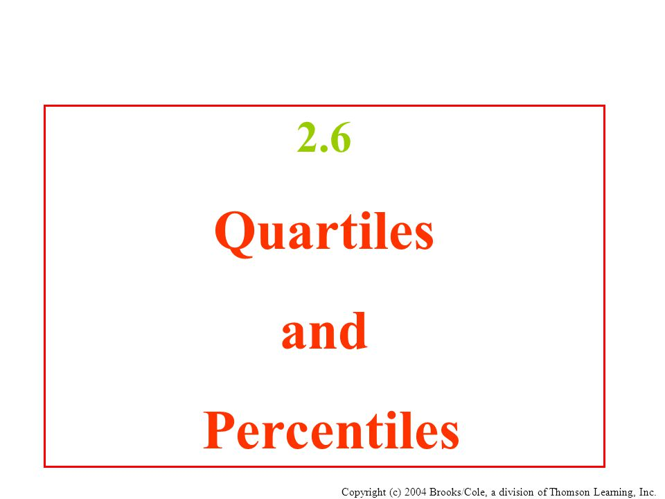 Copyright (c) 2004 Brooks/Cole, a division of Thomson Learning, Inc. 2.6 Quartiles and Percentiles