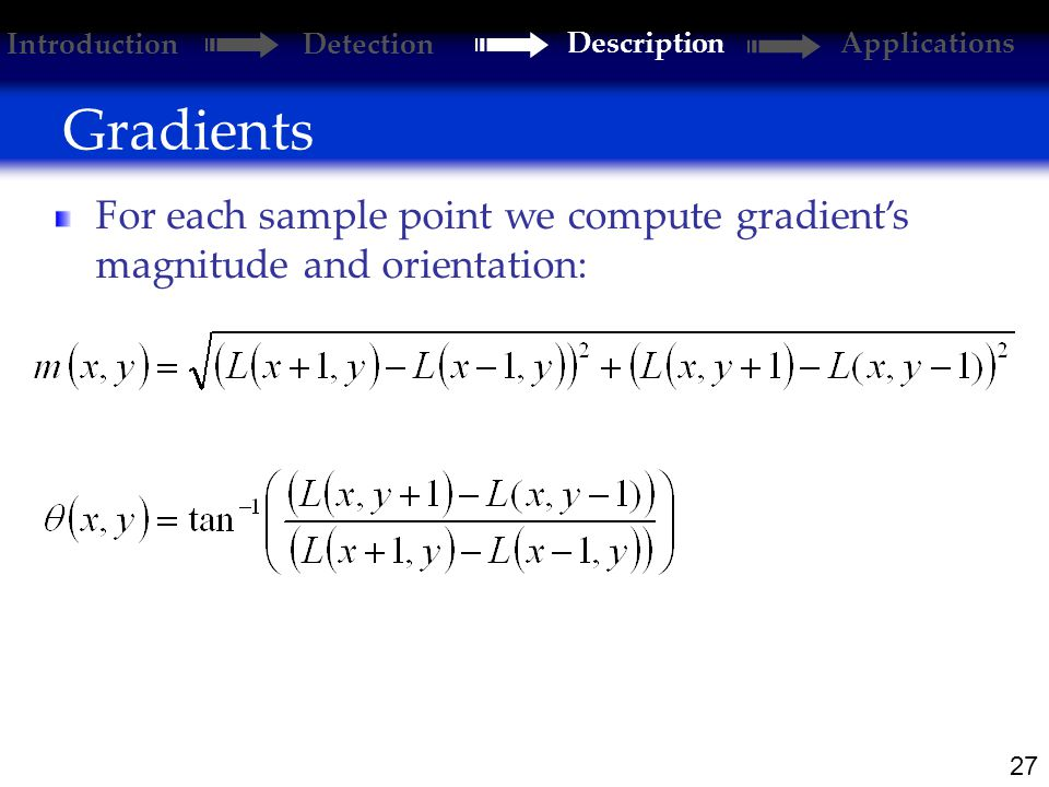 27 Gradients Introduction Detection DescriptionApplications For each sample point we compute gradient's magnitude and orientation: