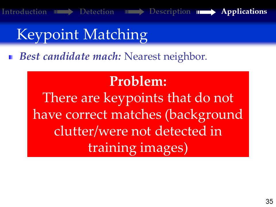 35 Keypoint Matching Best candidate mach: Introduction Detection DescriptionApplications Problem: There are keypoints that do not have correct matches (background clutter/were not detected in training images) Nearest neighbor.