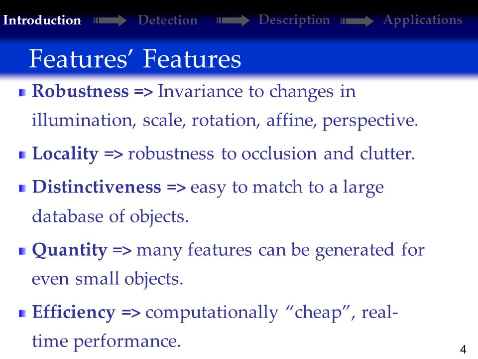 4 Features' Features Introduction Detection DescriptionApplications Robustness => Invariance to changes in illumination, scale, rotation, affine, perspective.