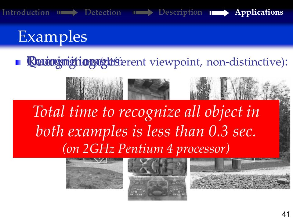41 Examples Introduction Detection DescriptionApplications Training images: Query image: Recognition (different viewpoint, non-distinctive) : Total time to recognize all object in both examples is less than 0.3 sec.