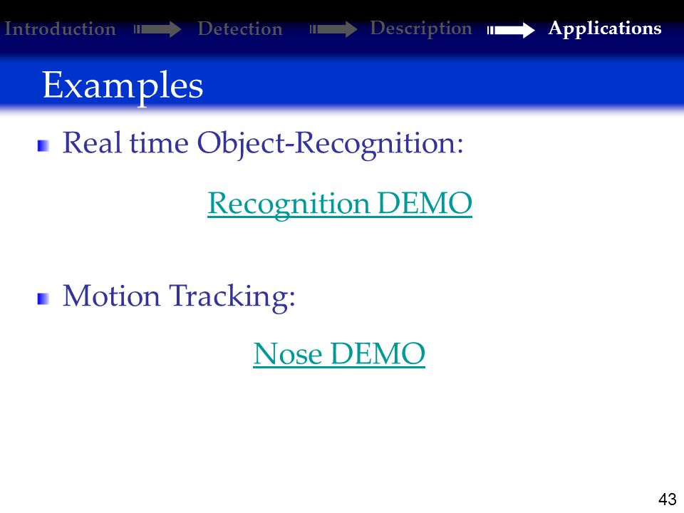 43 Examples Introduction Detection DescriptionApplications Real time Object-Recognition: Nose DEMO Motion Tracking: Recognition DEMO