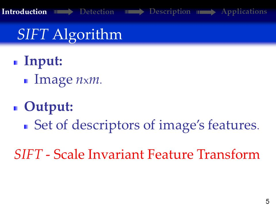 5 SIFT Algorithm Introduction Detection DescriptionApplications SIFT - Scale Invariant Feature Transform Input: Image n x m.