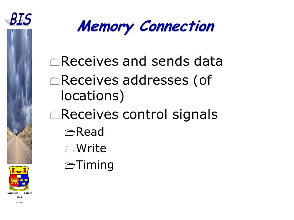 University College Cork IRELAND Memory Connection  Receives and sends data  Receives addresses (of locations)  Receives control signals  Read  Write  Timing