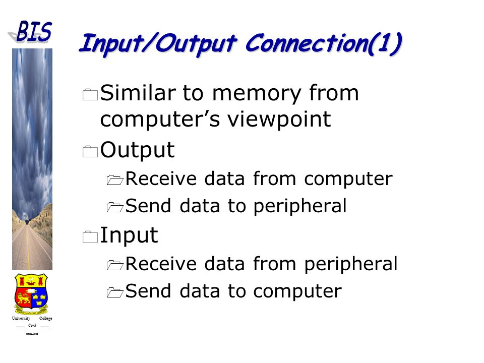 University College Cork IRELAND Input/Output Connection(1)  Similar to memory from computer's viewpoint  Output  Receive data from computer  Send data to peripheral  Input  Receive data from peripheral  Send data to computer