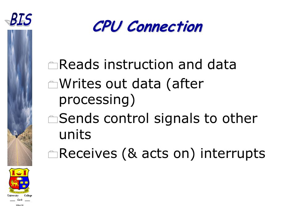 University College Cork IRELAND CPU Connection  Reads instruction and data  Writes out data (after processing)  Sends control signals to other units  Receives (& acts on) interrupts