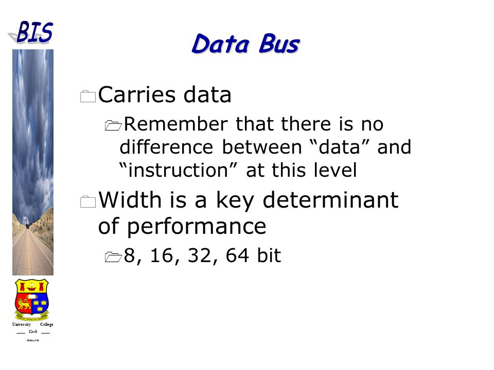 University College Cork IRELAND Data Bus  Carries data  Remember that there is no difference between data and instruction at this level  Width is a key determinant of performance  8, 16, 32, 64 bit