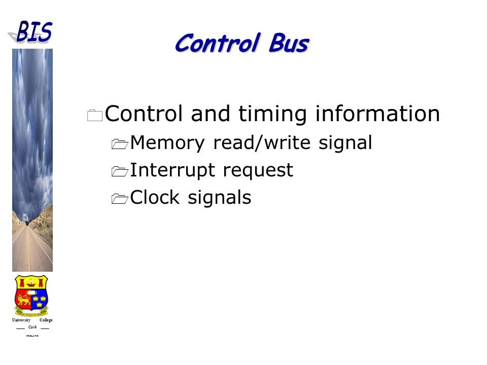 University College Cork IRELAND Control Bus  Control and timing information  Memory read/write signal  Interrupt request  Clock signals