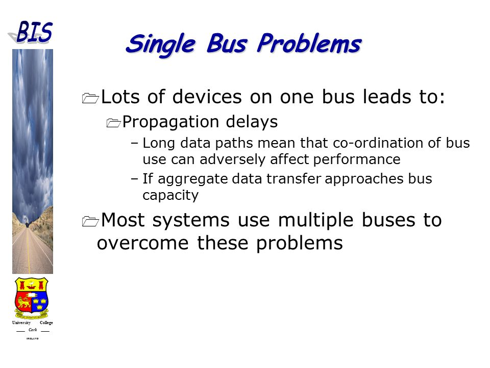 University College Cork IRELAND Single Bus Problems  Lots of devices on one bus leads to:  Propagation delays –Long data paths mean that co-ordination of bus use can adversely affect performance –If aggregate data transfer approaches bus capacity  Most systems use multiple buses to overcome these problems