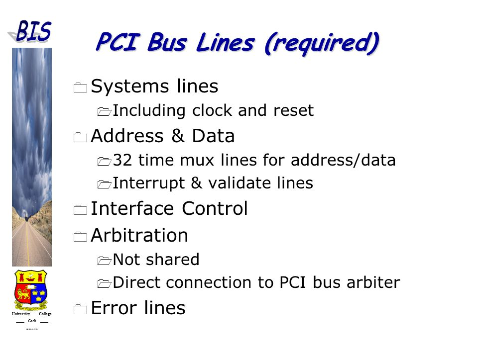 University College Cork IRELAND PCI Bus Lines (required)  Systems lines  Including clock and reset  Address & Data  32 time mux lines for address/data  Interrupt & validate lines  Interface Control  Arbitration  Not shared  Direct connection to PCI bus arbiter  Error lines