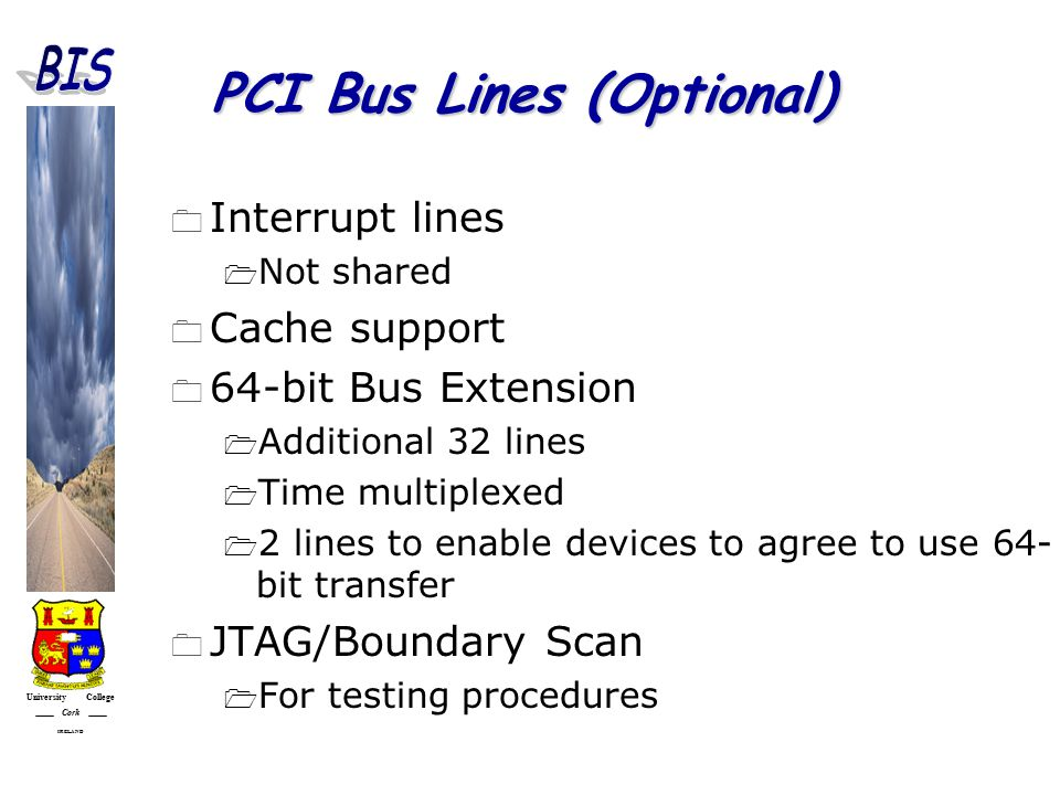 University College Cork IRELAND PCI Bus Lines (Optional)  Interrupt lines  Not shared  Cache support  64-bit Bus Extension  Additional 32 lines  Time multiplexed  2 lines to enable devices to agree to use 64- bit transfer  JTAG/Boundary Scan  For testing procedures