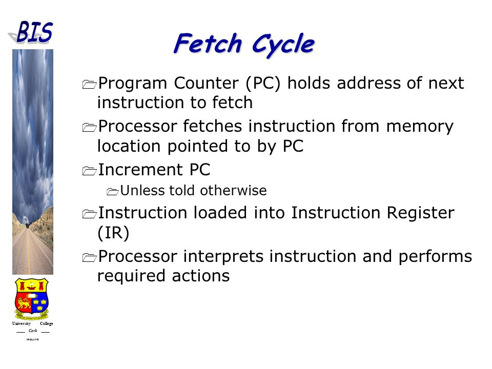 University College Cork IRELAND Fetch Cycle  Program Counter (PC) holds address of next instruction to fetch  Processor fetches instruction from memory location pointed to by PC  Increment PC  Unless told otherwise  Instruction loaded into Instruction Register (IR)  Processor interprets instruction and performs required actions
