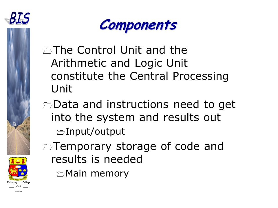University College Cork IRELAND Components  The Control Unit and the Arithmetic and Logic Unit constitute the Central Processing Unit  Data and instructions need to get into the system and results out  Input/output  Temporary storage of code and results is needed  Main memory