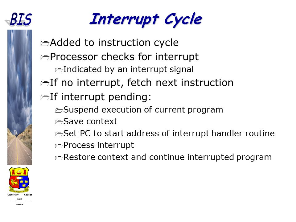 University College Cork IRELAND Interrupt Cycle  Added to instruction cycle  Processor checks for interrupt  Indicated by an interrupt signal  If no interrupt, fetch next instruction  If interrupt pending:  Suspend execution of current program  Save context  Set PC to start address of interrupt handler routine  Process interrupt  Restore context and continue interrupted program