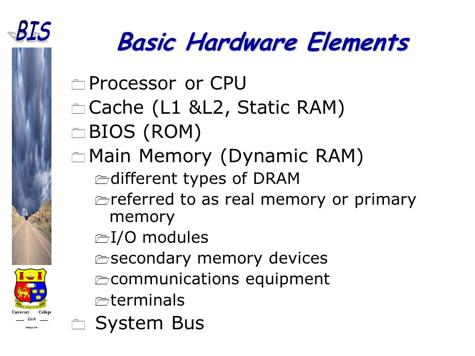 University College Cork IRELAND Basic Hardware Elements  Processor or CPU  Cache (L1 &L2, Static RAM)  BIOS (ROM)  Main Memory (Dynamic RAM)  different types of DRAM  referred to as real memory or primary memory  I/O modules  secondary memory devices  communications equipment  terminals  System Bus