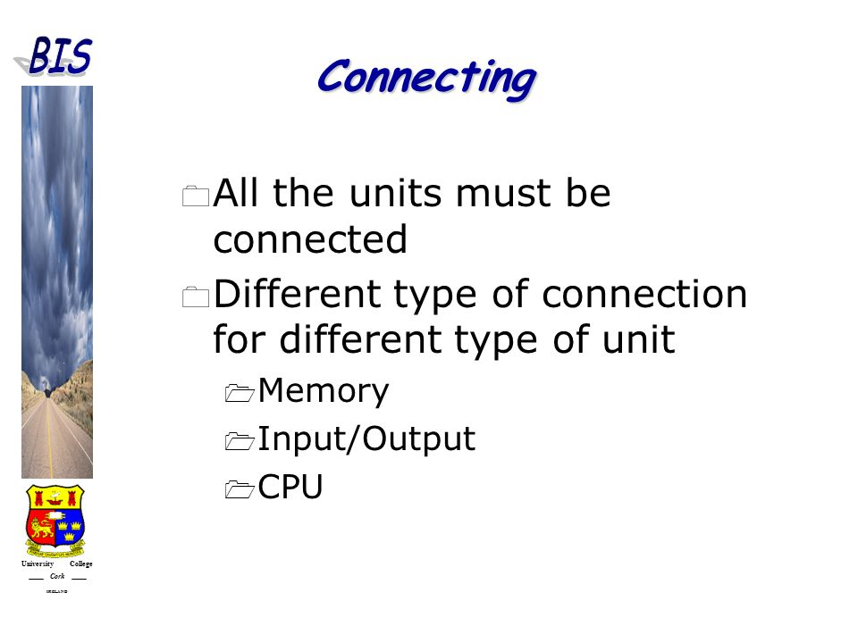 University College Cork IRELAND Connecting  All the units must be connected  Different type of connection for different type of unit  Memory  Input/Output  CPU