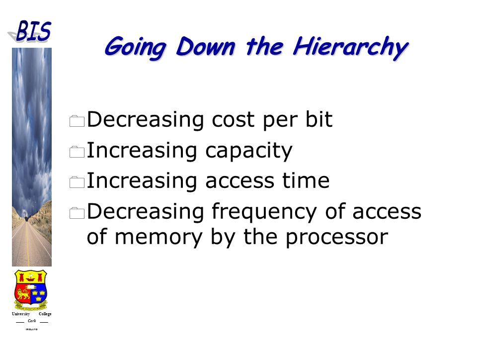 University College Cork IRELAND Going Down the Hierarchy  Decreasing cost per bit  Increasing capacity  Increasing access time  Decreasing frequency of access of memory by the processor