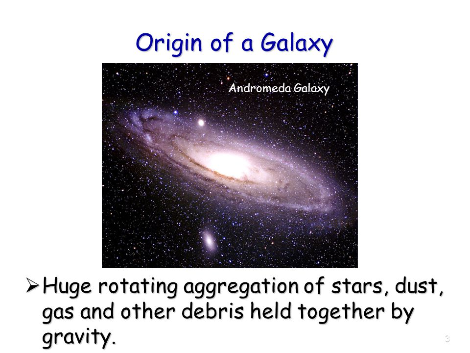 3 Origin of a Galaxy  Huge rotating aggregation of stars, dust, gas and other debris held together by gravity.