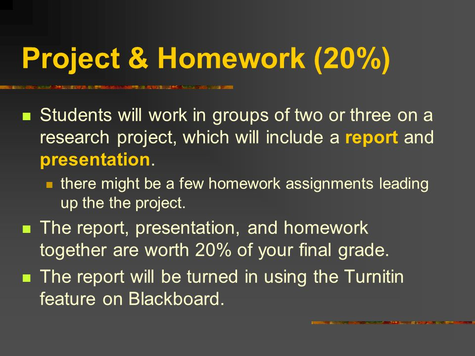 Project & Homework (20%) Students will work in groups of two or three on a research project, which will include a report and presentation.
