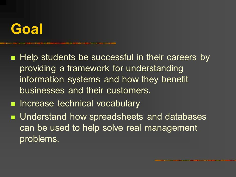 Goal Help students be successful in their careers by providing a framework for understanding information systems and how they benefit businesses and their customers.
