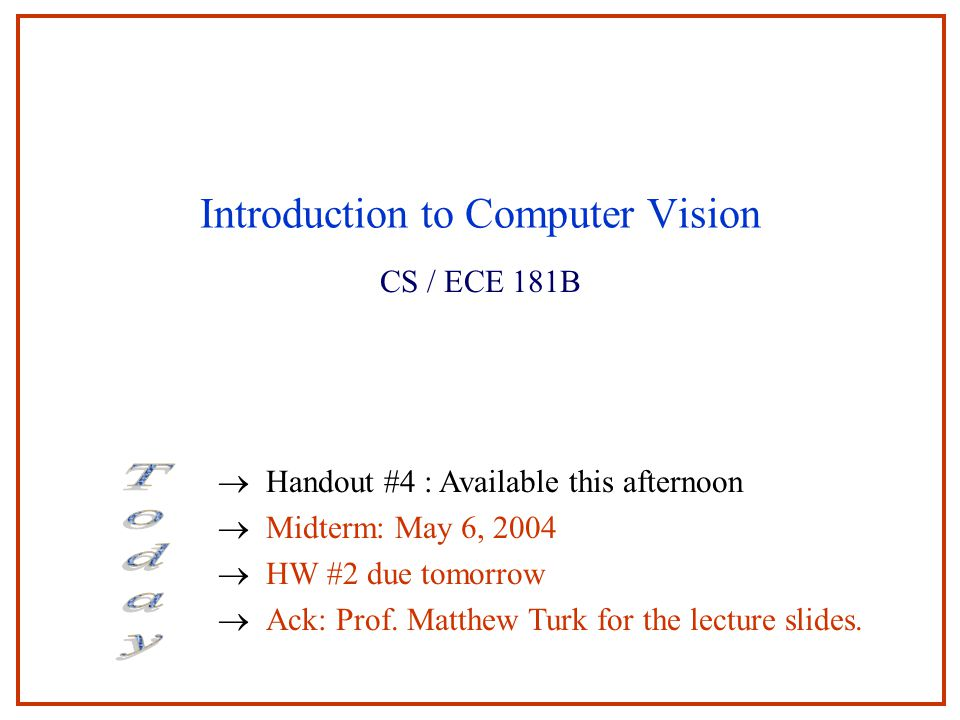 Introduction to Computer Vision CS / ECE 181B  Handout #4 : Available this afternoon  Midterm: May 6, 2004  HW #2 due tomorrow  Ack: Prof.