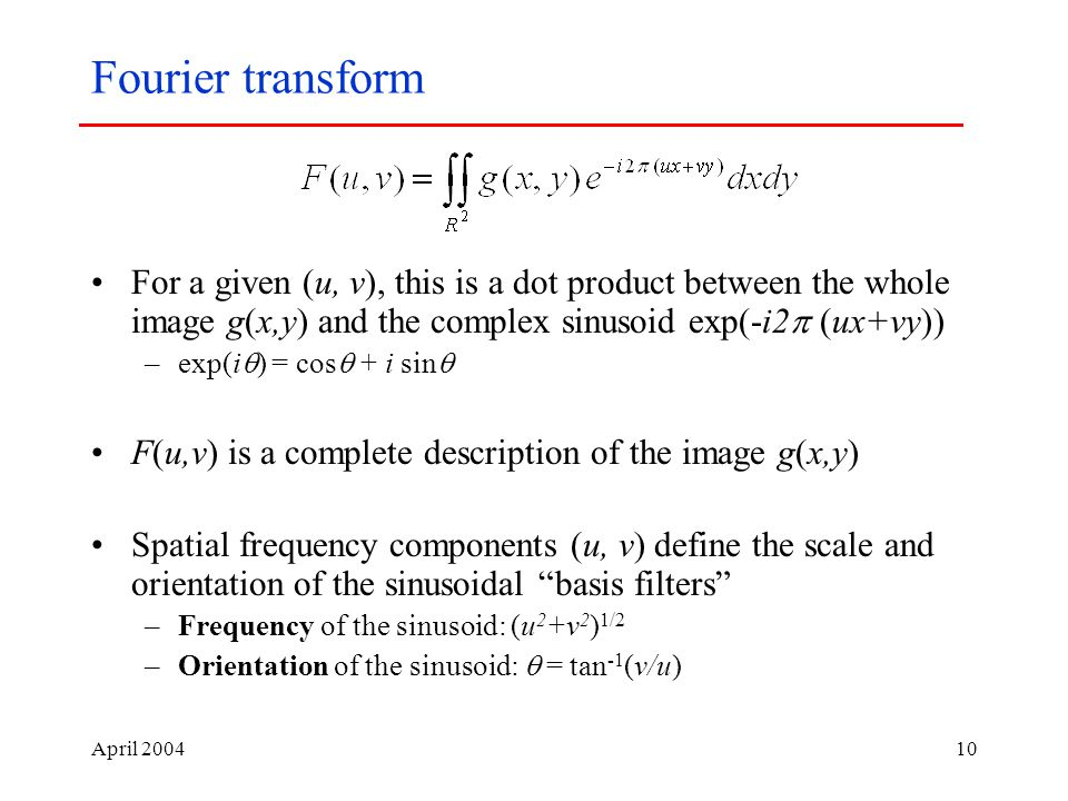 April Fourier transform For a given (u, v), this is a dot product between the whole image g(x,y) and the complex sinusoid exp(-i2  (ux+vy)) –exp(i  ) = cos  + i sin  F(u,v) is a complete description of the image g(x,y) Spatial frequency components (u, v) define the scale and orientation of the sinusoidal basis filters –Frequency of the sinusoid: (u 2 +v 2 ) 1/2 –Orientation of the sinusoid:  = tan -1 (v/u)