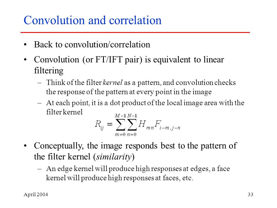 April Convolution and correlation Back to convolution/correlation Convolution (or FT/IFT pair) is equivalent to linear filtering –Think of the filter kernel as a pattern, and convolution checks the response of the pattern at every point in the image –At each point, it is a dot product of the local image area with the filter kernel Conceptually, the image responds best to the pattern of the filter kernel (similarity) –An edge kernel will produce high responses at edges, a face kernel will produce high responses at faces, etc.