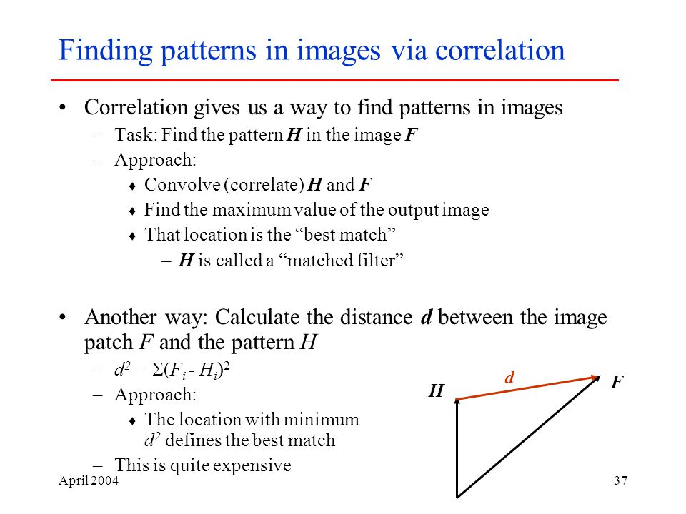 April Finding patterns in images via correlation Correlation gives us a way to find patterns in images –Task: Find the pattern H in the image F –Approach:  Convolve (correlate) H and F  Find the maximum value of the output image  That location is the best match –H is called a matched filter Another way: Calculate the distance d between the image patch F and the pattern H –d 2 =  (F i - H i ) 2 –Approach:  The location with minimum d 2 defines the best match –This is quite expensive F H d