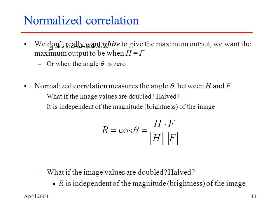 April Normalized correlation We don't really want white to give the maximum output, we want the maximum output to be when H = F –Or when the angle  is zero Normalized correlation measures the angle  between H and F –What if the image values are doubled.
