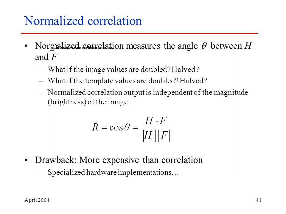 April Normalized correlation Normalized correlation measures the angle  between H and F –What if the image values are doubled.