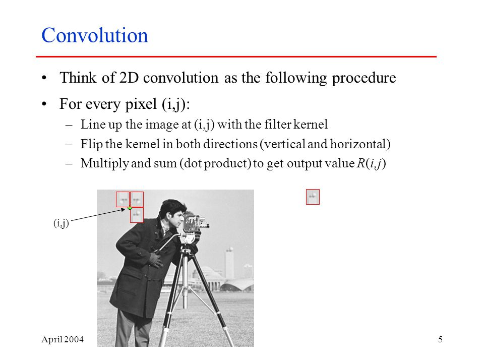 April Convolution Think of 2D convolution as the following procedure For every pixel (i,j): –Line up the image at (i,j) with the filter kernel –Flip the kernel in both directions (vertical and horizontal) –Multiply and sum (dot product) to get output value R(i,j) (i,j)