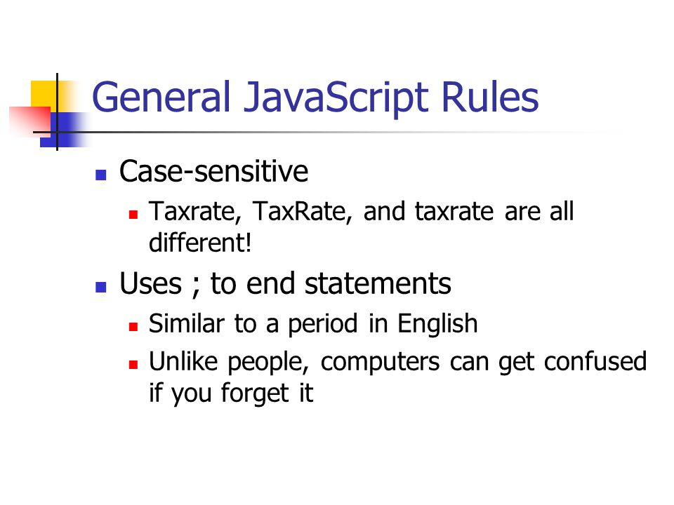 General JavaScript Rules Case-sensitive Taxrate, TaxRate, and taxrate are all different.