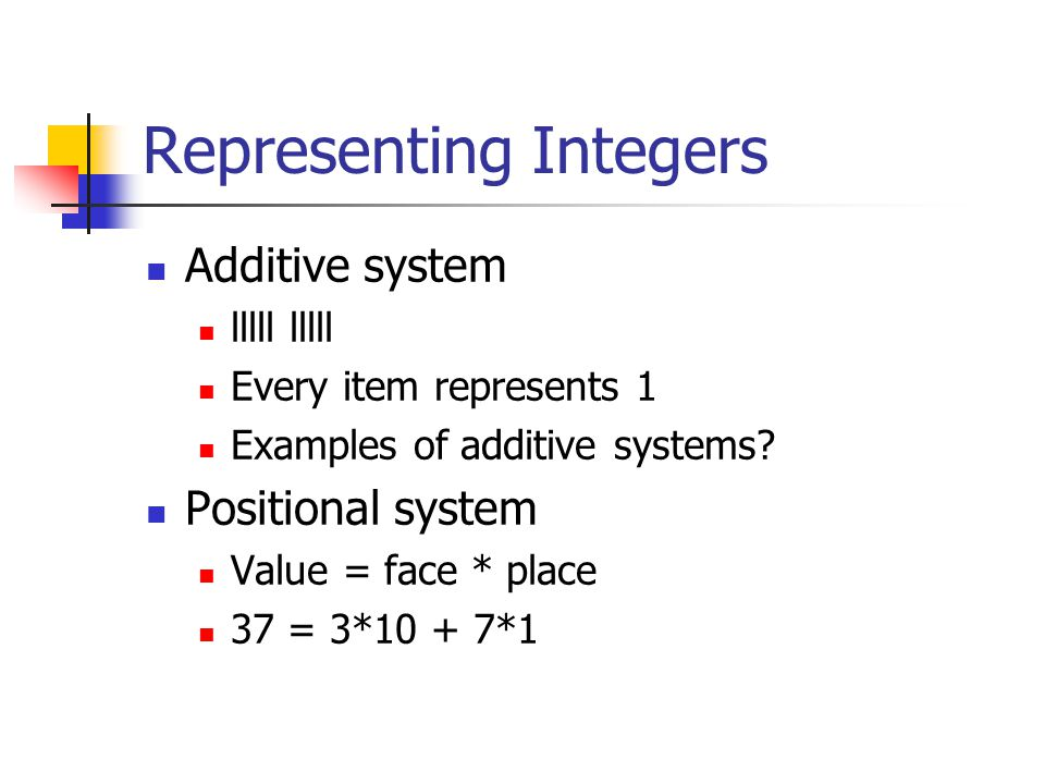 Representing Integers Additive system lllll lllll Every item represents 1 Examples of additive systems.
