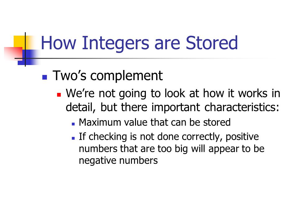 How Integers are Stored Two's complement We're not going to look at how it works in detail, but there important characteristics: Maximum value that can be stored If checking is not done correctly, positive numbers that are too big will appear to be negative numbers