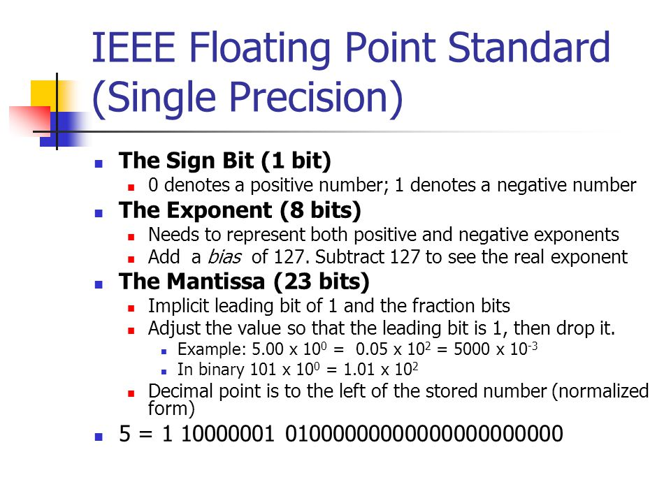 IEEE Floating Point Standard (Single Precision) The Sign Bit (1 bit) 0 denotes a positive number; 1 denotes a negative number The Exponent (8 bits) Needs to represent both positive and negative exponents Add a bias of 127.
