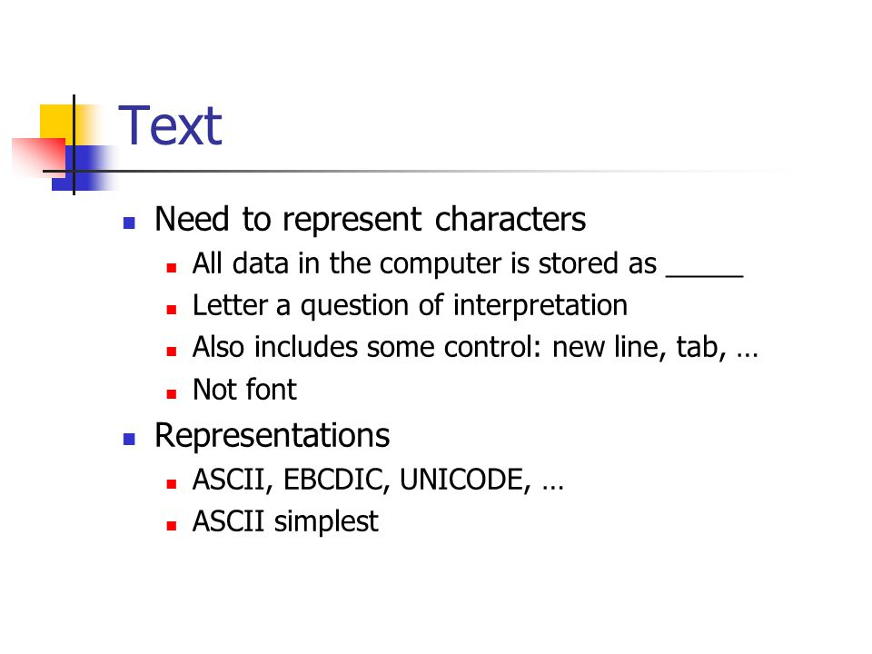 Text Need to represent characters All data in the computer is stored as _____ Letter a question of interpretation Also includes some control: new line, tab, … Not font Representations ASCII, EBCDIC, UNICODE, … ASCII simplest
