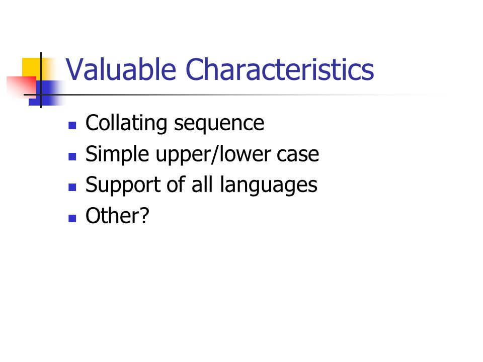Valuable Characteristics Collating sequence Simple upper/lower case Support of all languages Other