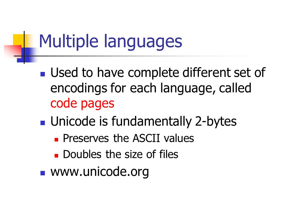 Multiple languages Used to have complete different set of encodings for each language, called code pages Unicode is fundamentally 2-bytes Preserves the ASCII values Doubles the size of files