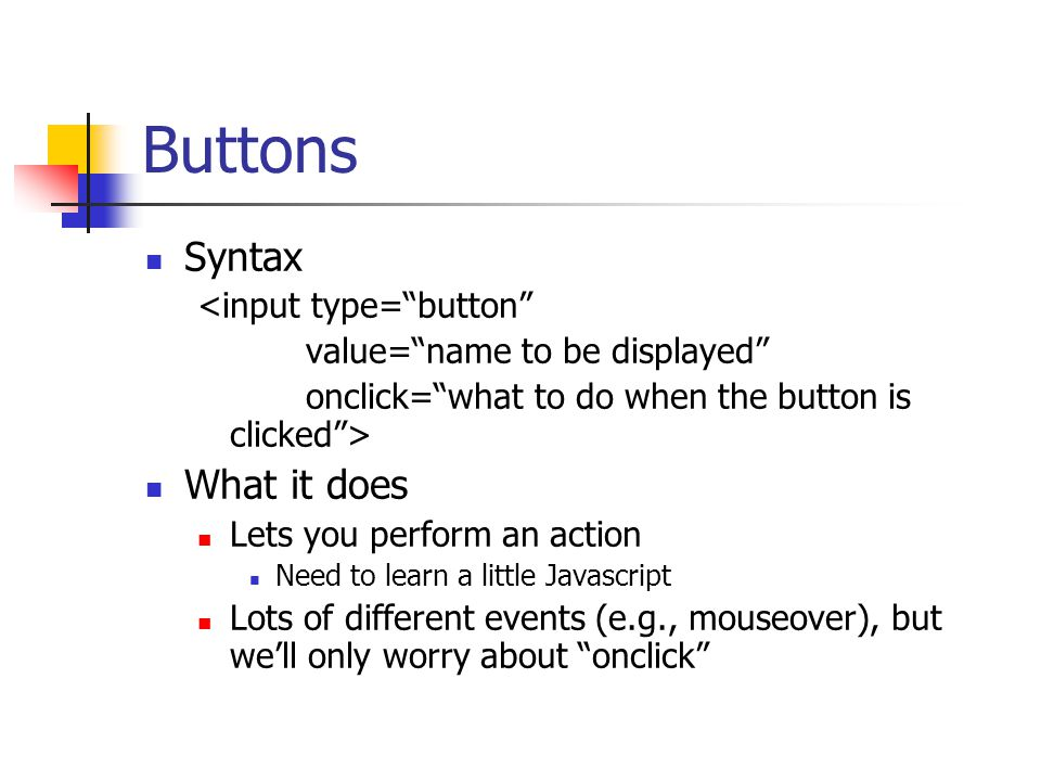 Buttons Syntax <input type= button value= name to be displayed onclick= what to do when the button is clicked > What it does Lets you perform an action Need to learn a little Javascript Lots of different events (e.g., mouseover), but we'll only worry about onclick