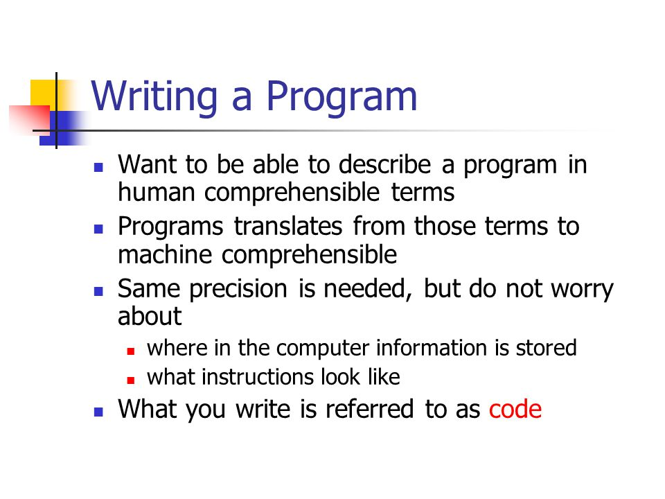 Writing a Program Want to be able to describe a program in human comprehensible terms Programs translates from those terms to machine comprehensible Same precision is needed, but do not worry about where in the computer information is stored what instructions look like What you write is referred to as code