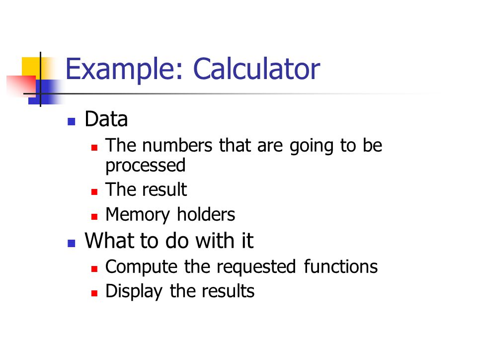 Example: Calculator Data The numbers that are going to be processed The result Memory holders What to do with it Compute the requested functions Display the results