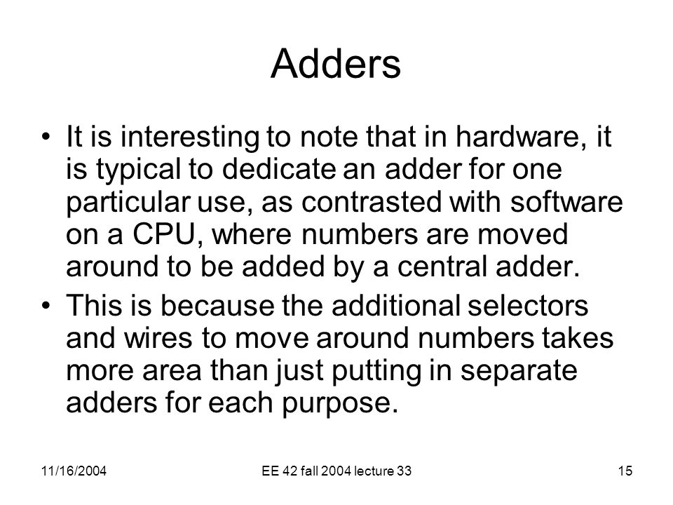 11/16/2004EE 42 fall 2004 lecture 3315 Adders It is interesting to note that in hardware, it is typical to dedicate an adder for one particular use, as contrasted with software on a CPU, where numbers are moved around to be added by a central adder.