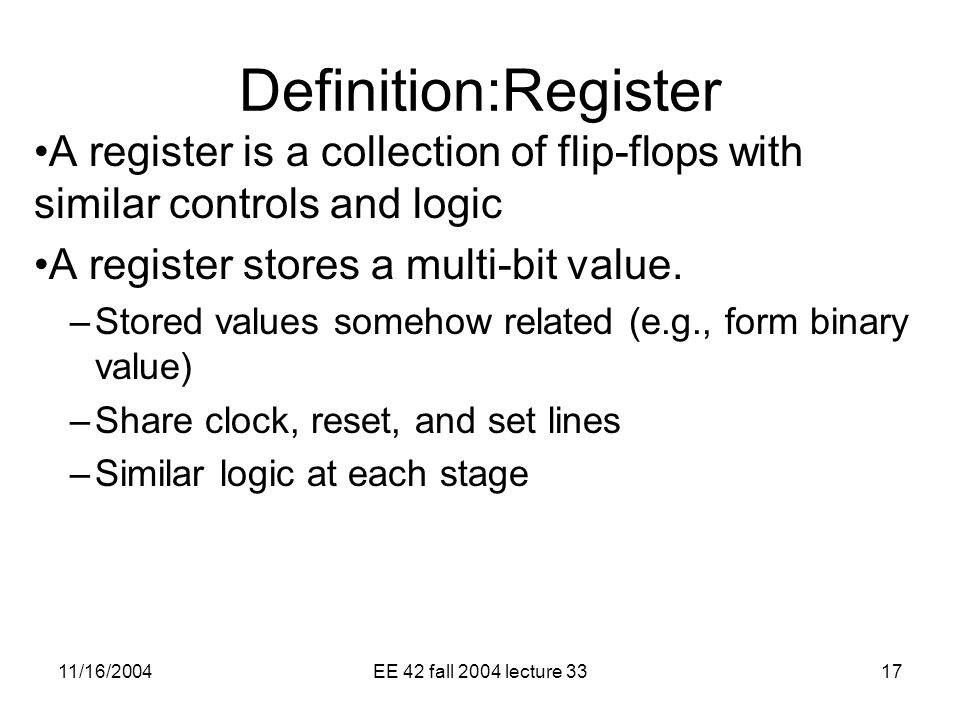 11/16/2004EE 42 fall 2004 lecture 3317 Definition:Register A register is a collection of flip-flops with similar controls and logic A register stores a multi-bit value.